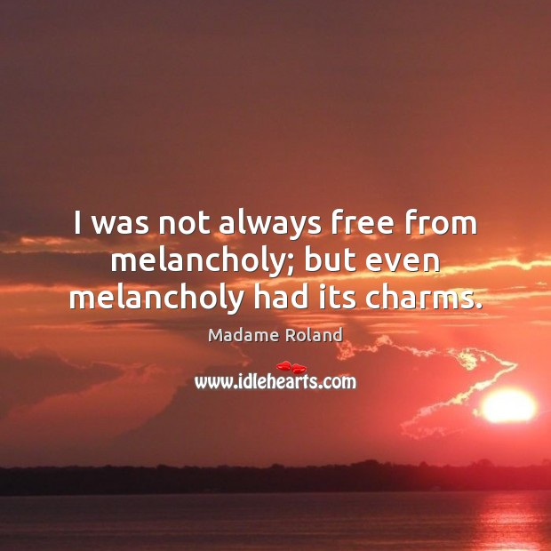 I was not always free from melancholy; but even melancholy had its charms. Image
