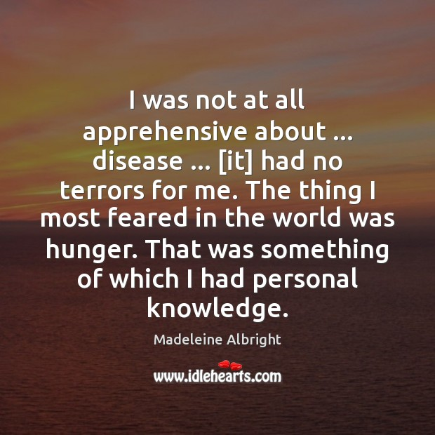I was not at all apprehensive about … disease … [it] had no terrors Madeleine Albright Picture Quote