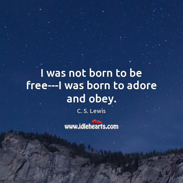 Image, I was not born to be free—I was born to adore and obey.