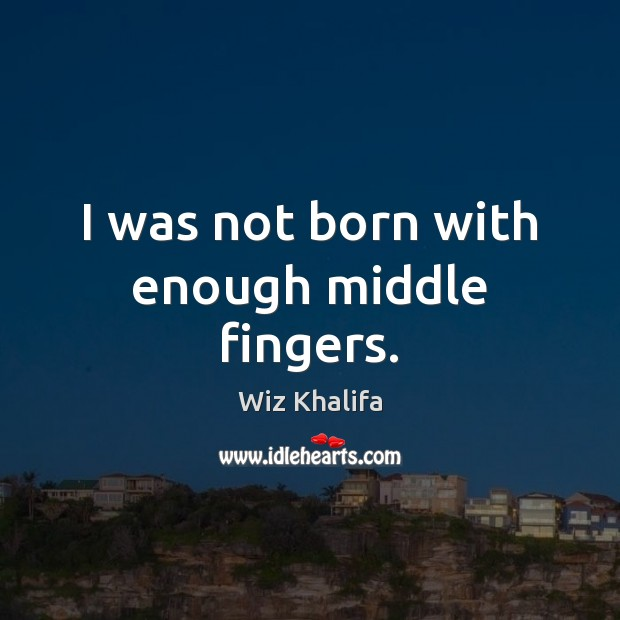 I was not born with enough middle fingers. Image