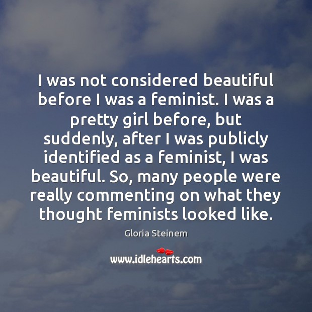 I was not considered beautiful before I was a feminist. I was Gloria Steinem Picture Quote
