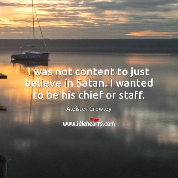 I was not content to just believe in Satan. I wanted to be his chief or staff. Aleister Crowley Picture Quote