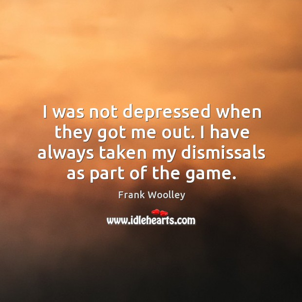 I was not depressed when they got me out. I have always taken my dismissals as part of the game. Image