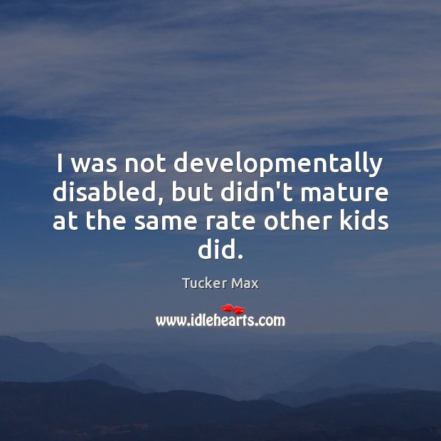 I was not developmentally disabled, but didn't mature at the same rate other kids did. Tucker Max Picture Quote