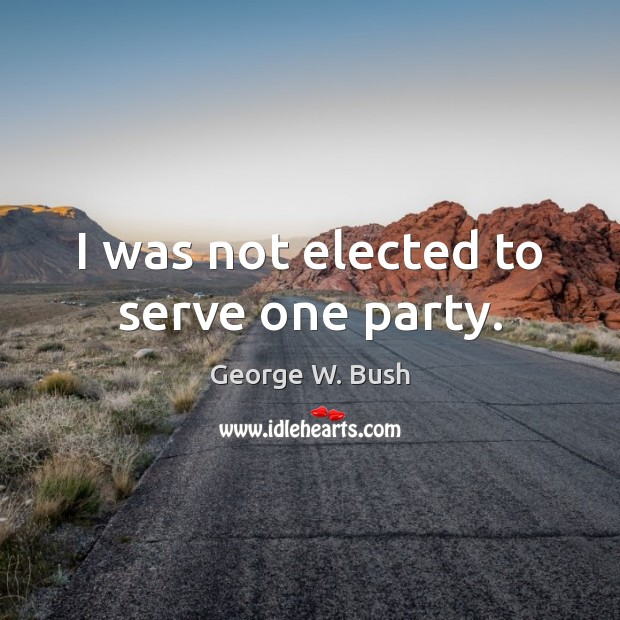 Image, I was not elected to serve one party.