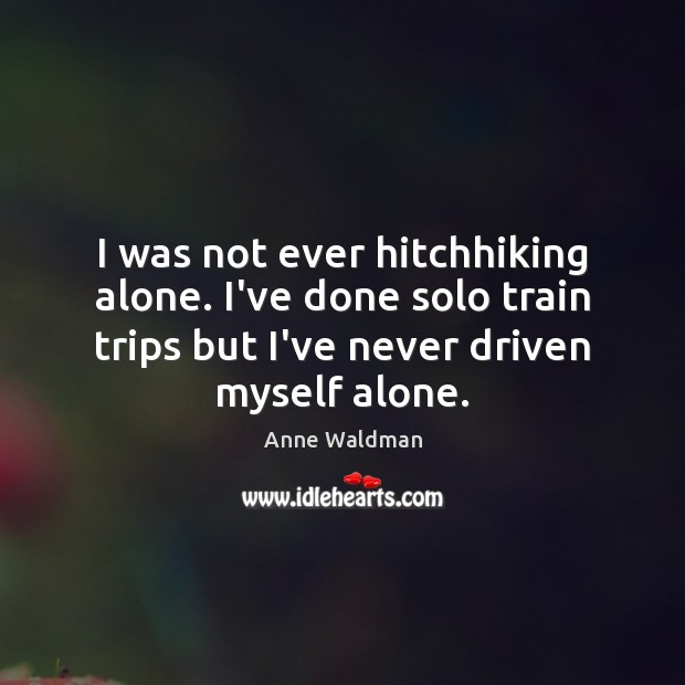 I was not ever hitchhiking alone. I've done solo train trips but Anne Waldman Picture Quote