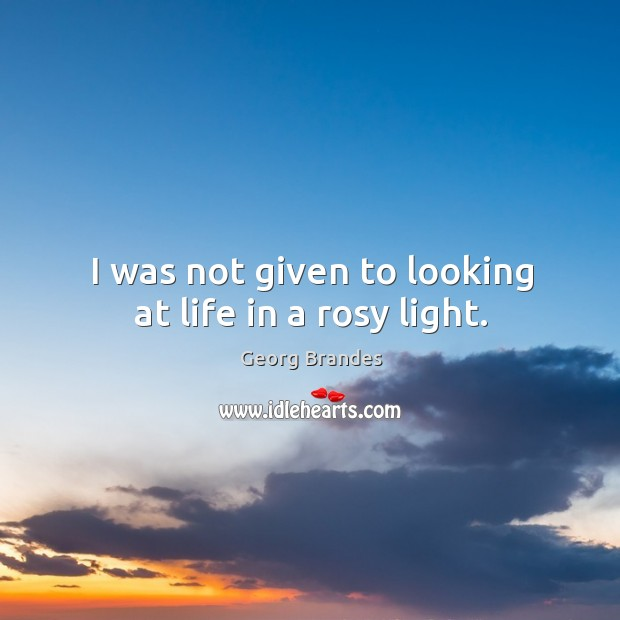 I was not given to looking at life in a rosy light. Georg Brandes Picture Quote