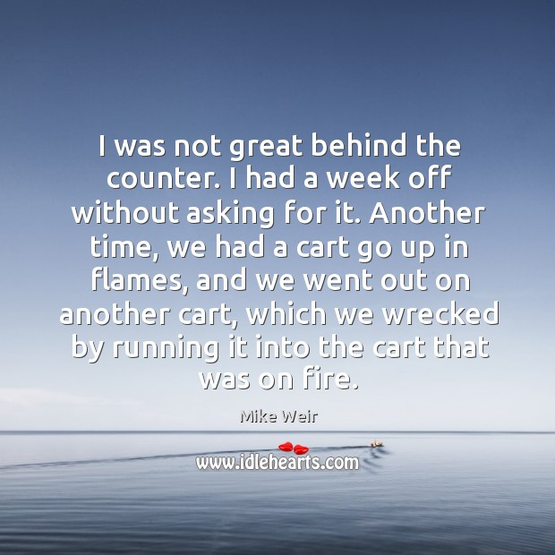 I was not great behind the counter. I had a week off without asking for it. Mike Weir Picture Quote