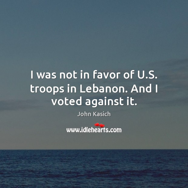 I was not in favor of U.S. troops in Lebanon. And I voted against it. John Kasich Picture Quote