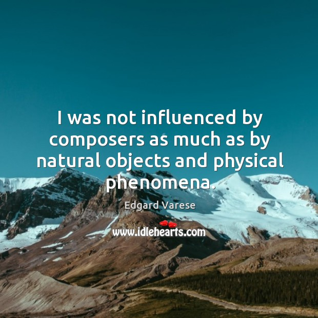 I was not influenced by composers as much as by natural objects and physical phenomena. Image