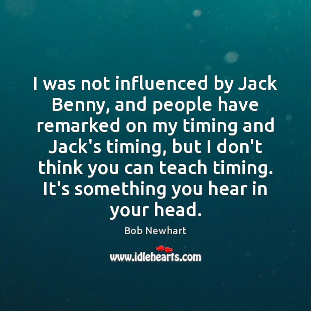 I was not influenced by Jack Benny, and people have remarked on Image