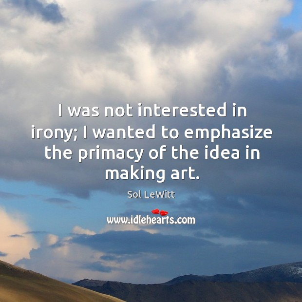 I was not interested in irony; I wanted to emphasize the primacy of the idea in making art. Image