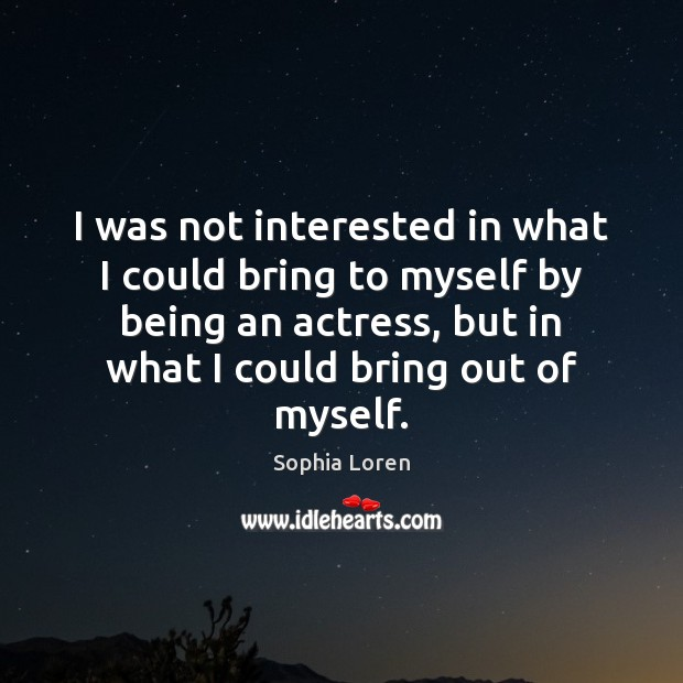 I was not interested in what I could bring to myself by Sophia Loren Picture Quote