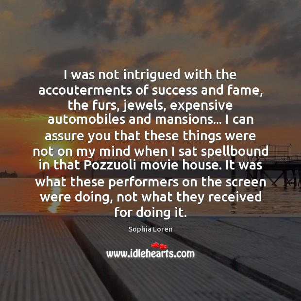 I was not intrigued with the accouterments of success and fame, the Sophia Loren Picture Quote