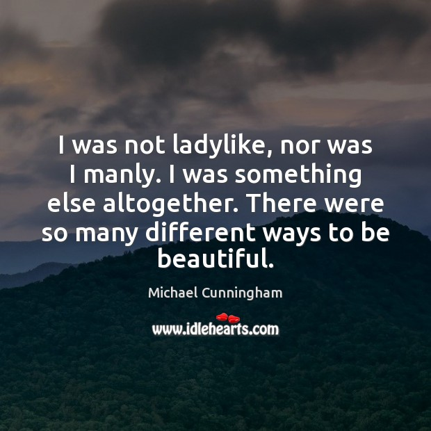 I was not ladylike, nor was I manly. I was something else Michael Cunningham Picture Quote