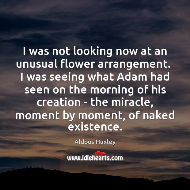 I was not looking now at an unusual flower arrangement.  I was Aldous Huxley Picture Quote