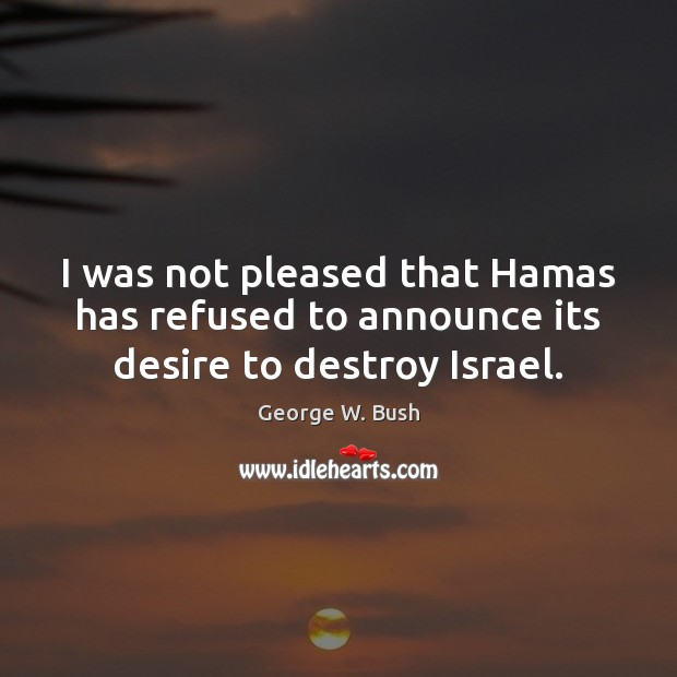 I was not pleased that Hamas has refused to announce its desire to destroy Israel. Image