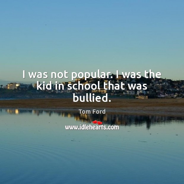 I was not popular. I was the kid in school that was bullied. Image