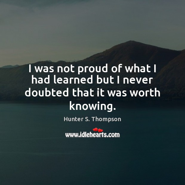 I was not proud of what I had learned but I never doubted that it was worth knowing. Hunter S. Thompson Picture Quote