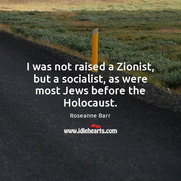 I was not raised a Zionist, but a socialist, as were most Jews before the Holocaust. Image