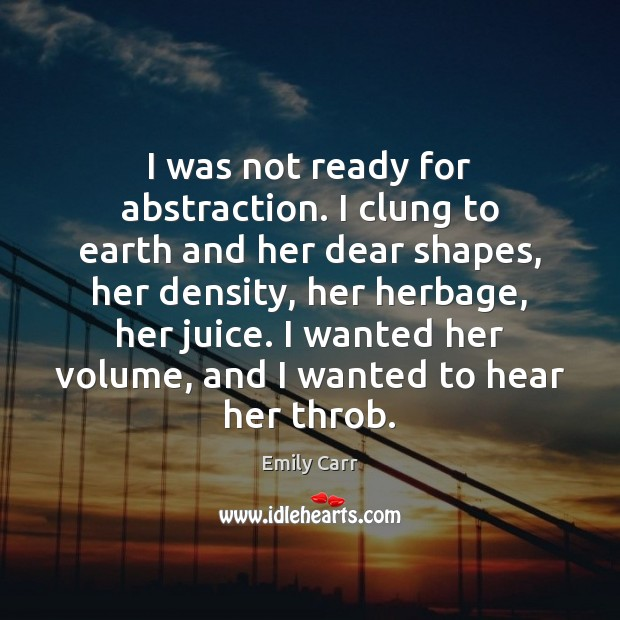 I was not ready for abstraction. I clung to earth and her Emily Carr Picture Quote