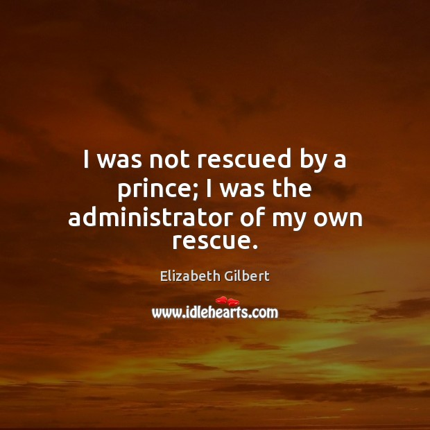 I was not rescued by a prince; I was the administrator of my own rescue. Elizabeth Gilbert Picture Quote
