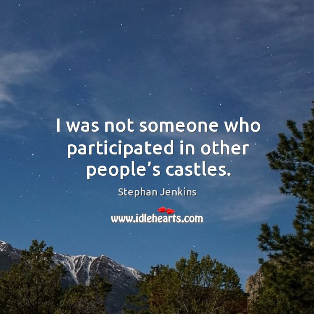 I was not someone who participated in other people's castles. Stephan Jenkins Picture Quote