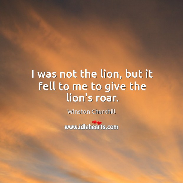 I was not the lion, but it fell to me to give the lion's roar. Image