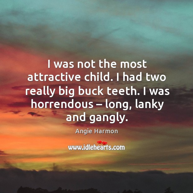 I was not the most attractive child. I had two really big buck teeth. I was horrendous – long, lanky and gangly. Angie Harmon Picture Quote