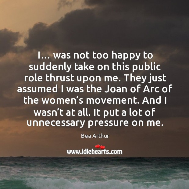 I… was not too happy to suddenly take on this public role thrust upon me. Bea Arthur Picture Quote