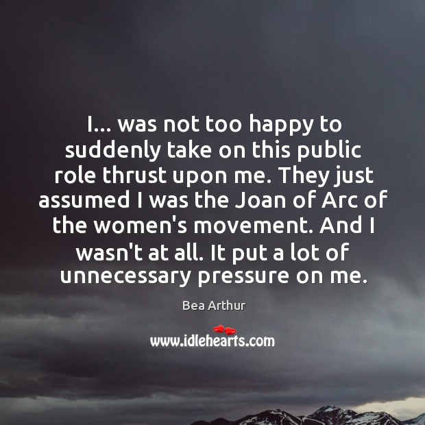 I… was not too happy to suddenly take on this public role Bea Arthur Picture Quote