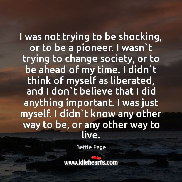 I was not trying to be shocking, or to be a pioneer. Image