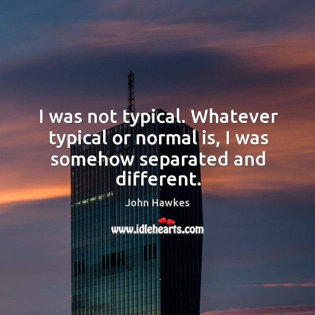 I was not typical. Whatever typical or normal is, I was somehow separated and different. John Hawkes Picture Quote