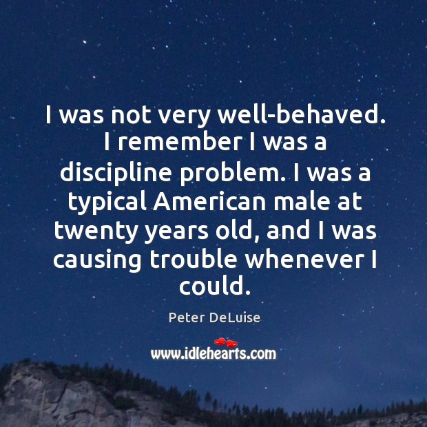 Image, I was not very well-behaved. I remember I was a discipline problem.