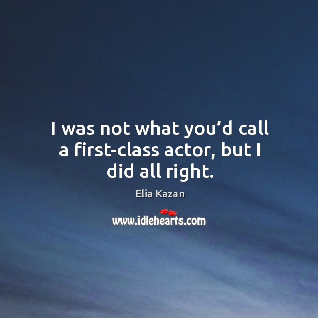 I was not what you'd call a first-class actor, but I did all right. Image
