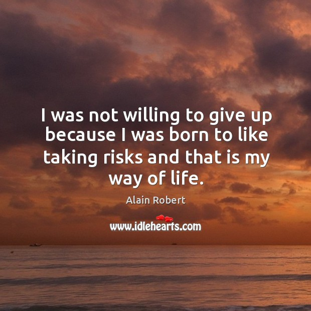 Image, I was not willing to give up because I was born to like taking risks and that is my way of life.