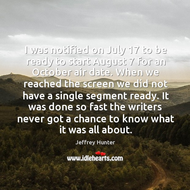 I was notified on july 17 to be ready to start august 7 for an october air date. Image