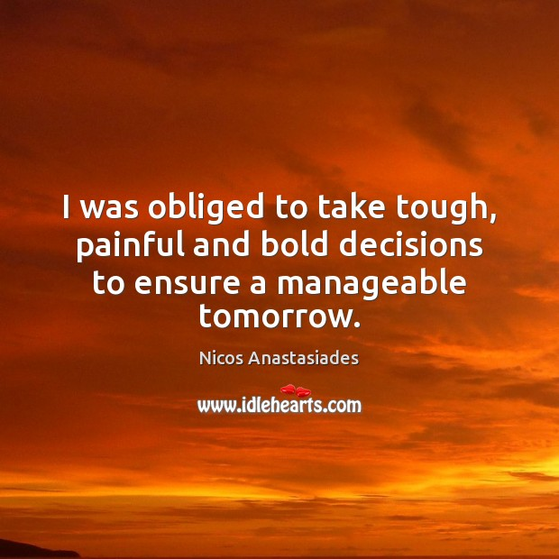 I was obliged to take tough, painful and bold decisions to ensure a manageable tomorrow. Image