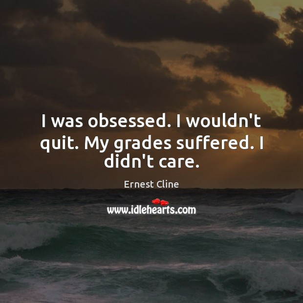 I was obsessed. I wouldn't quit. My grades suffered. I didn't care. Ernest Cline Picture Quote