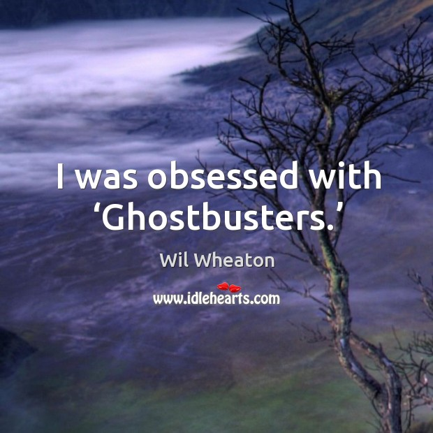 I was obsessed with 'ghostbusters.' Wil Wheaton Picture Quote
