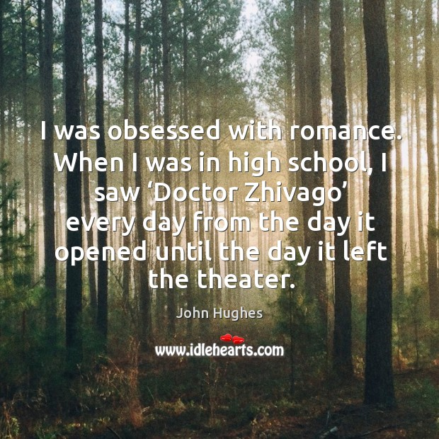 I was obsessed with romance. When I was in high school, I saw 'doctor zhivago' John Hughes Picture Quote
