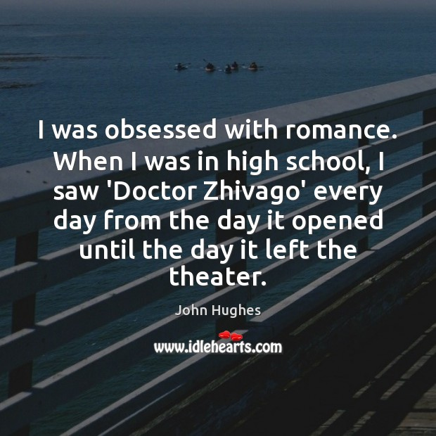 I was obsessed with romance. When I was in high school, I John Hughes Picture Quote