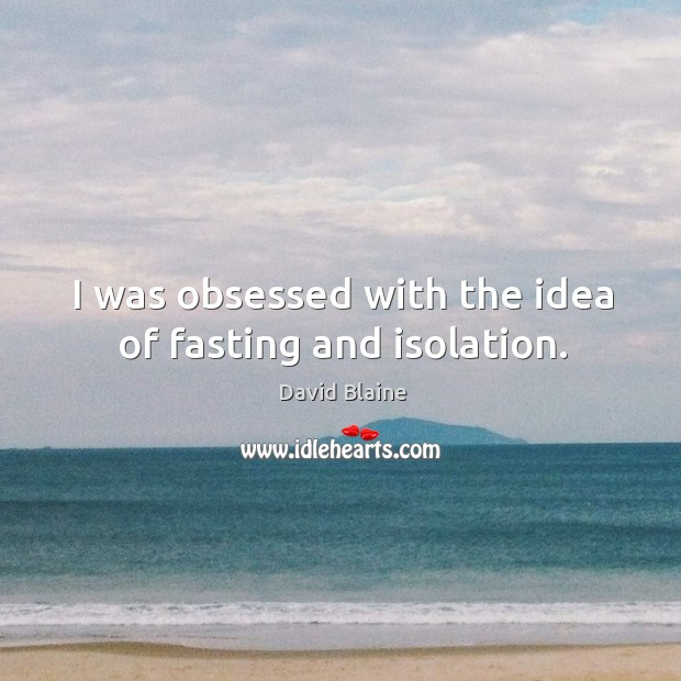 I was obsessed with the idea of fasting and isolation. Image