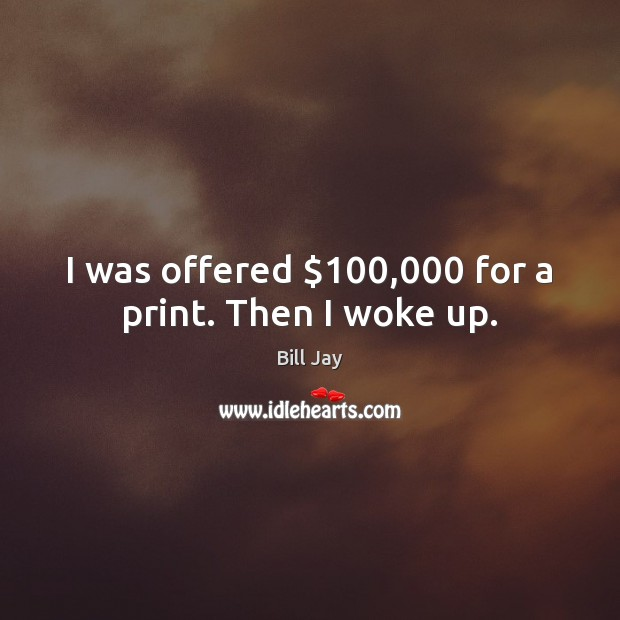 Image, I was offered $100,000 for a print. Then I woke up.