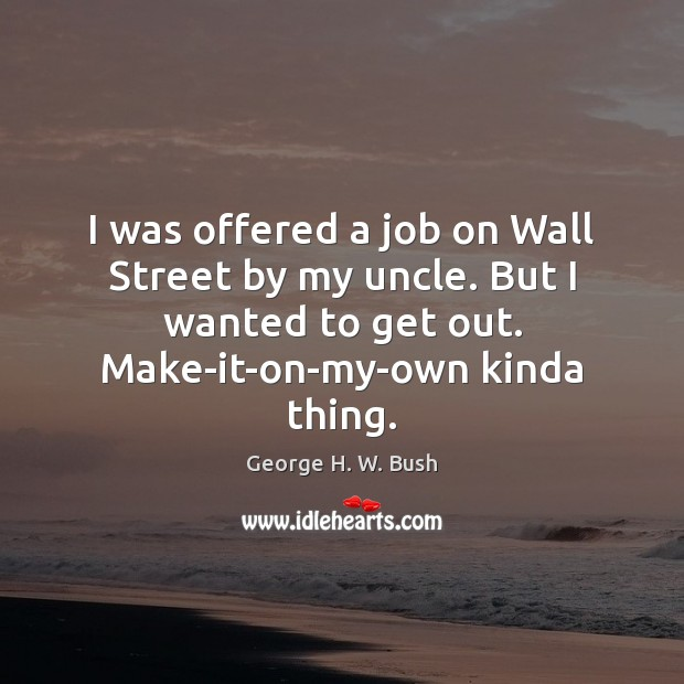 I was offered a job on Wall Street by my uncle. But George H. W. Bush Picture Quote