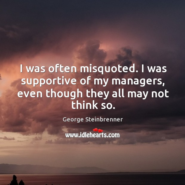 I was often misquoted. I was supportive of my managers, even though they all may not think so. George Steinbrenner Picture Quote