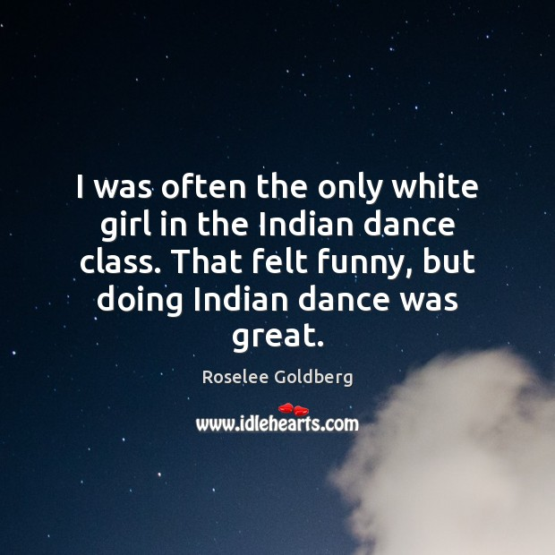 I was often the only white girl in the Indian dance class. Image