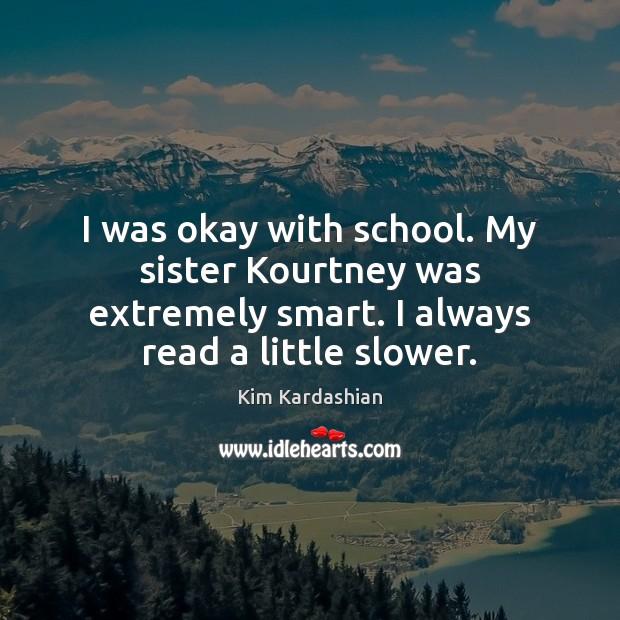 I was okay with school. My sister Kourtney was extremely smart. I Kim Kardashian Picture Quote