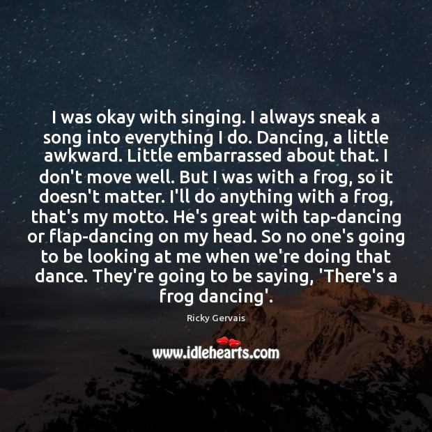 I was okay with singing. I always sneak a song into everything Image