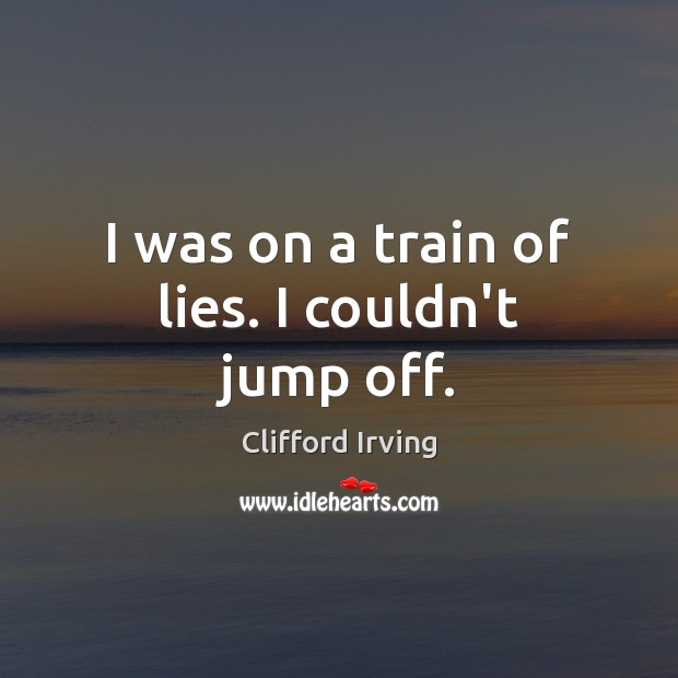 I was on a train of lies. I couldn't jump off. Image